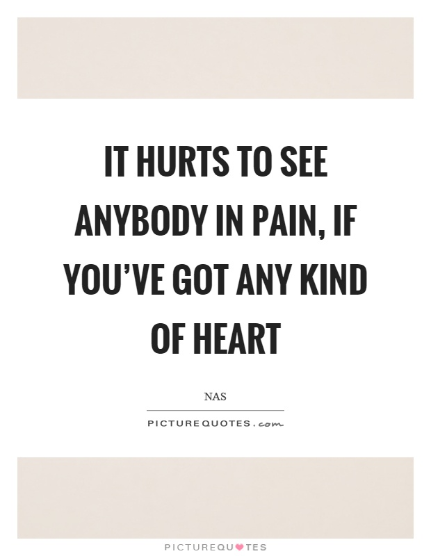 It hurts to see anybody in pain, if you've got any kind of heart Picture Quote #1