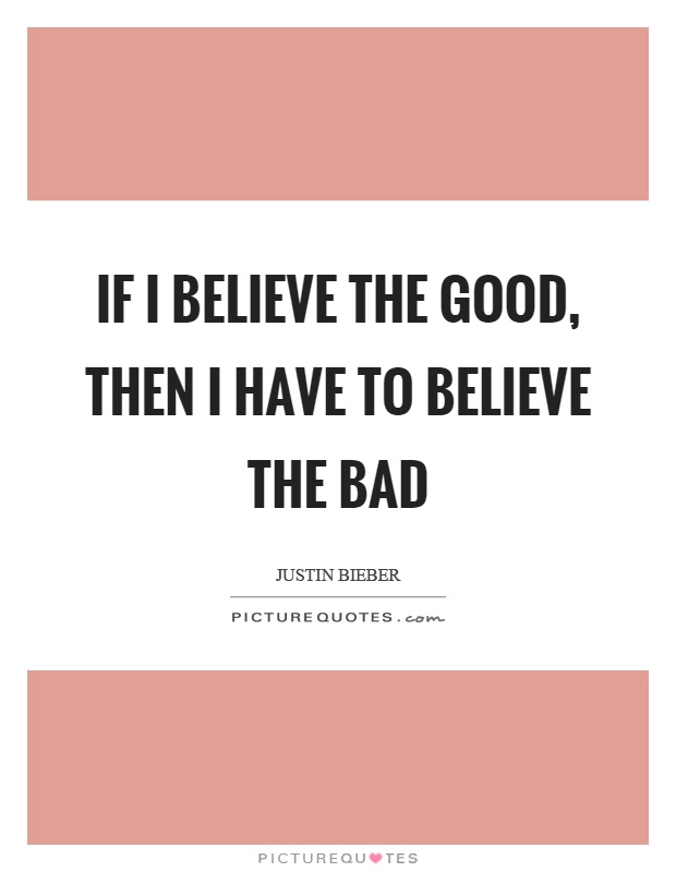 If I believe the good, then I have to believe the bad Picture Quote #1