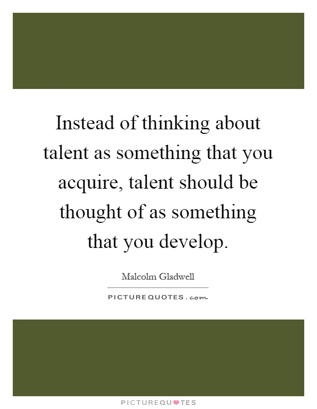Instead of thinking about talent as something that you acquire, talent should be thought of as something that you develop Picture Quote #1