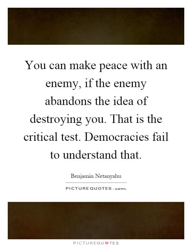 You can make peace with an enemy, if the enemy abandons the idea of destroying you. That is the critical test. Democracies fail to understand that Picture Quote #1