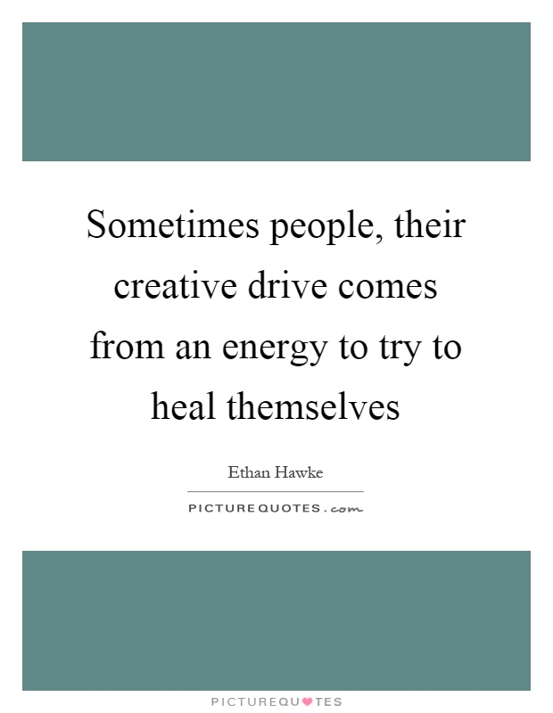 Sometimes people, their creative drive comes from an energy to try to heal themselves Picture Quote #1