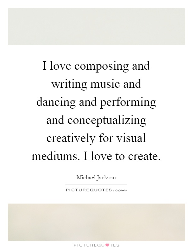 I love composing and writing music and dancing and performing and conceptualizing creatively for visual mediums. I love to create Picture Quote #1