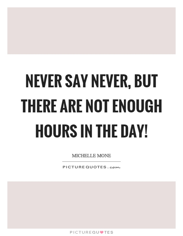 Never say never, but there are not enough hours in the day! Picture Quote #1