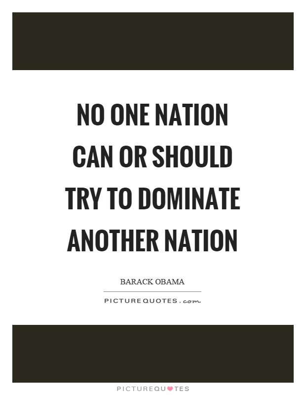No one nation can or should try to dominate another nation Picture Quote #1