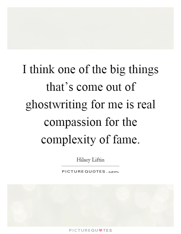 I think one of the big things that's come out of ghostwriting for me is real compassion for the complexity of fame Picture Quote #1