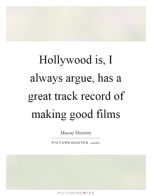 Hollywood is, I always argue, has a great track record of making good films Picture Quote #1