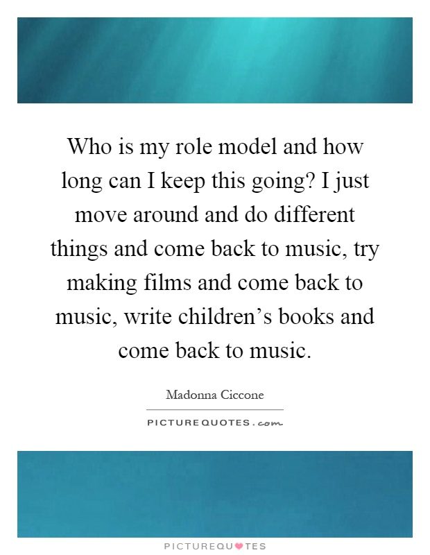 Who is my role model and how long can I keep this going? I just move around and do different things and come back to music, try making films and come back to music, write children's books and come back to music Picture Quote #1