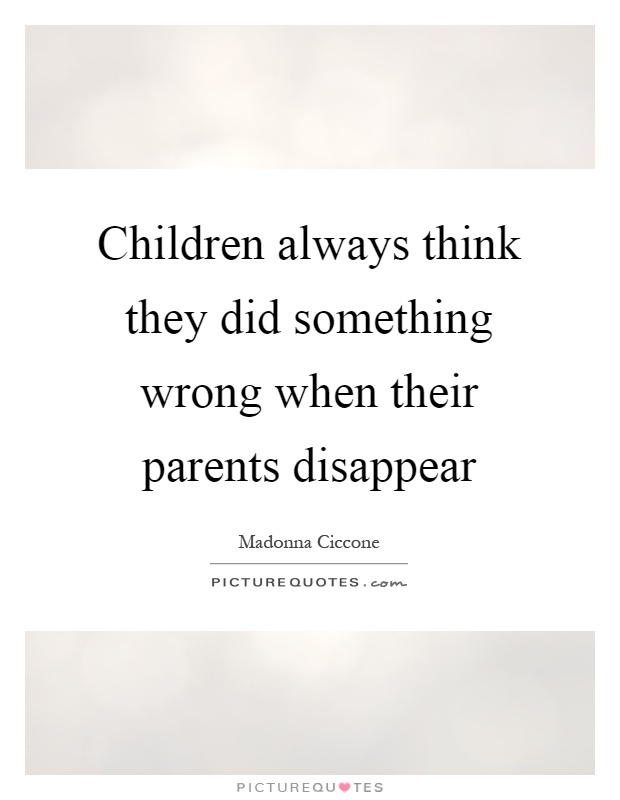 Children always think they did something wrong when their parents disappear Picture Quote #1
