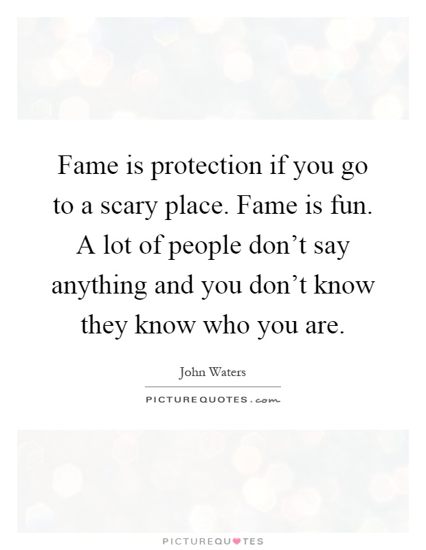 Fame is protection if you go to a scary place. Fame is fun. A lot of people don't say anything and you don't know they know who you are Picture Quote #1