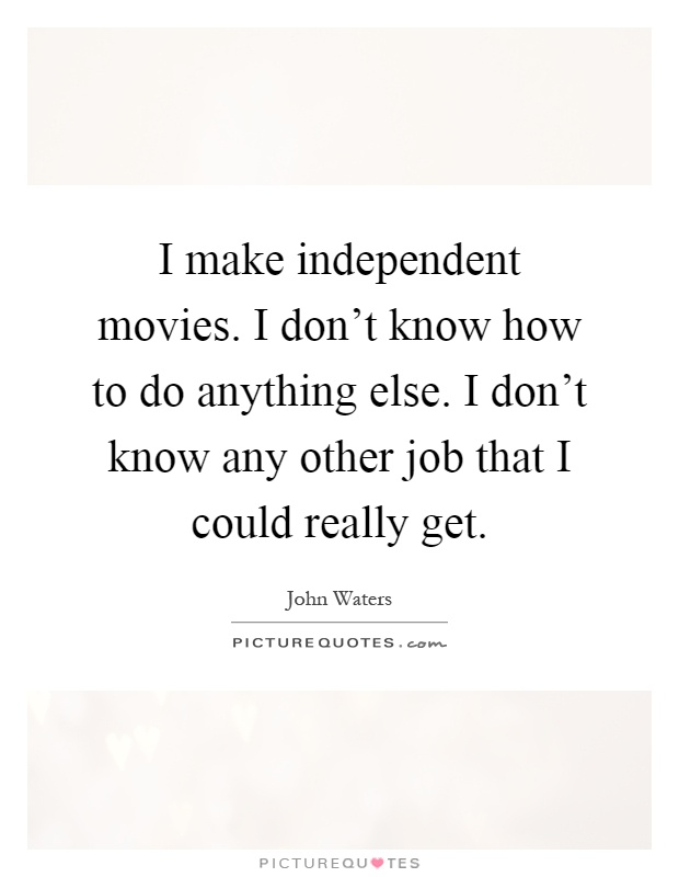 I make independent movies. I don't know how to do anything else. I don't know any other job that I could really get Picture Quote #1