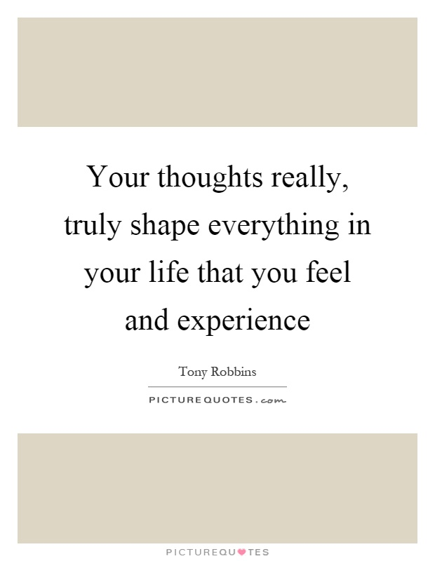 Your thoughts really, truly shape everything in your life that you feel and experience Picture Quote #1