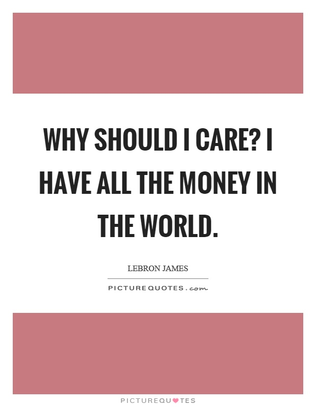 Why should I care? I have all the money in the world Picture Quote #1
