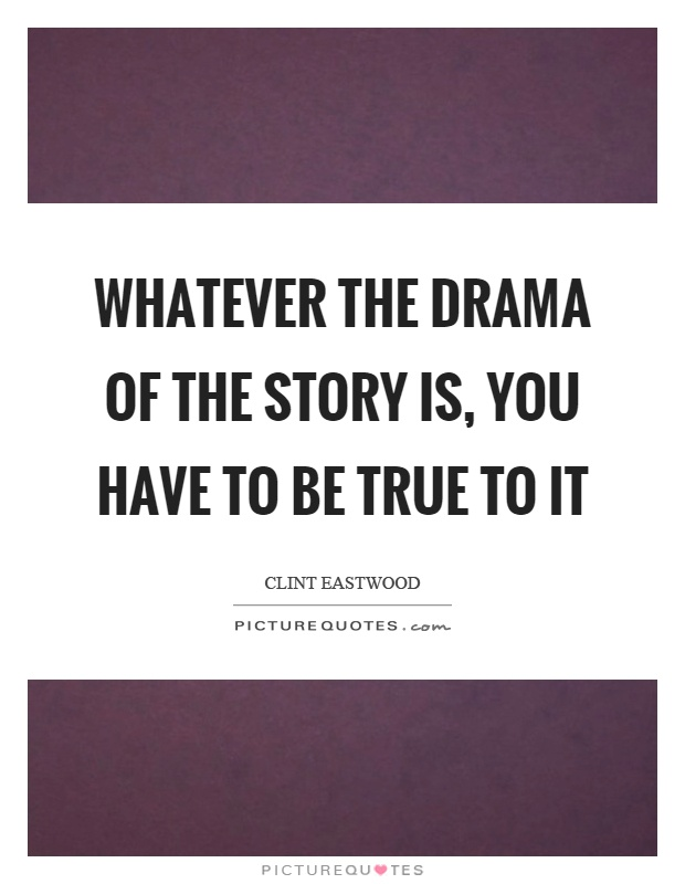 Whatever the drama of the story is, you have to be true to it Picture Quote #1