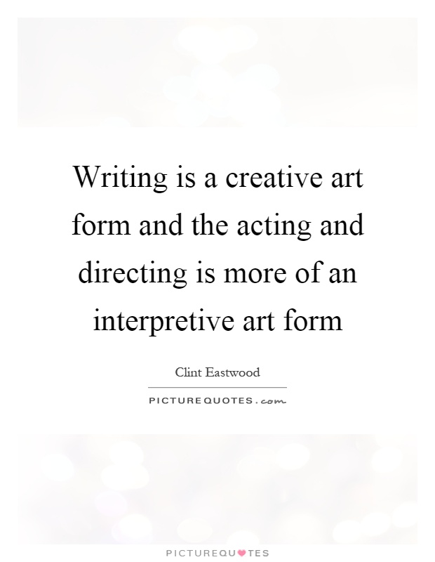 Writing is a creative art form and the acting and directing is more of an interpretive art form Picture Quote #1
