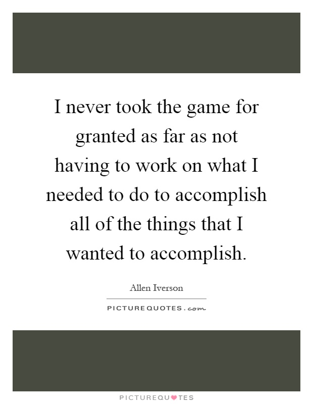 I never took the game for granted as far as not having to work on what I needed to do to accomplish all of the things that I wanted to accomplish Picture Quote #1