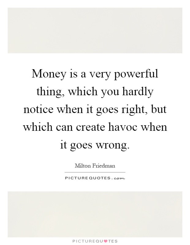 Money is a very powerful thing, which you hardly notice when it goes right, but which can create havoc when it goes wrong Picture Quote #1