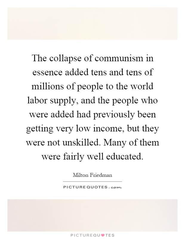 The collapse of communism in essence added tens and tens of millions of people to the world labor supply, and the people who were added had previously been getting very low income, but they were not unskilled. Many of them were fairly well educated Picture Quote #1