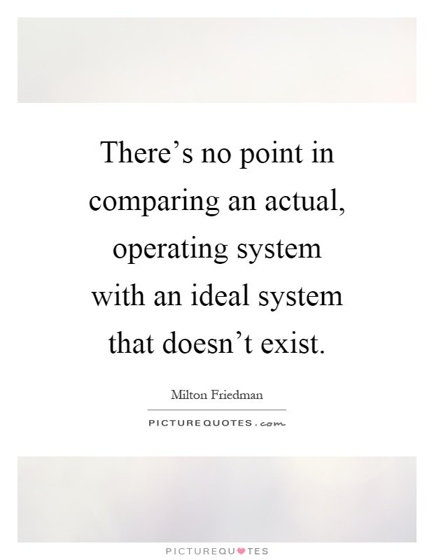 There's no point in comparing an actual, operating system with an ideal system that doesn't exist Picture Quote #1