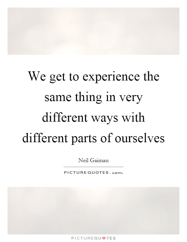 We get to experience the same thing in very different ways with different parts of ourselves Picture Quote #1