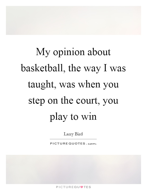 My opinion about basketball, the way I was taught, was when you step on the court, you play to win Picture Quote #1