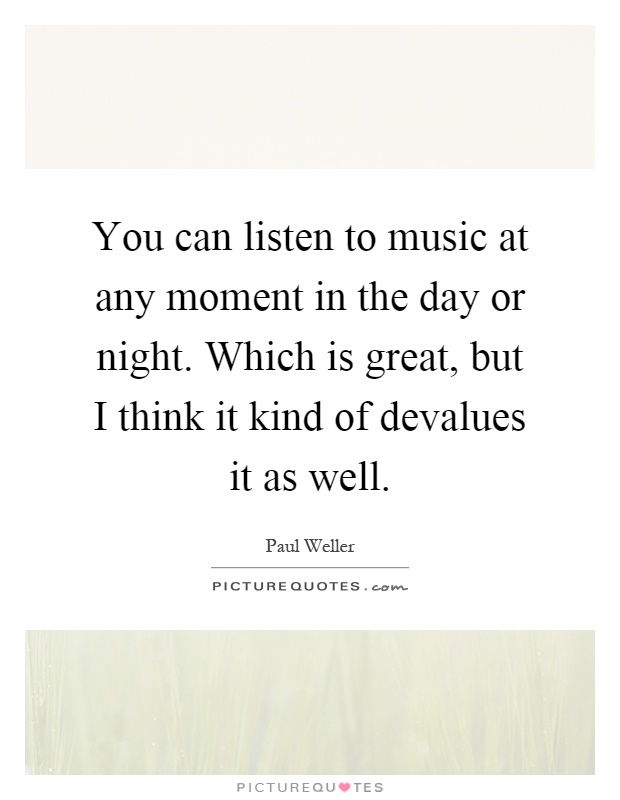 You can listen to music at any moment in the day or night. Which is great, but I think it kind of devalues it as well Picture Quote #1