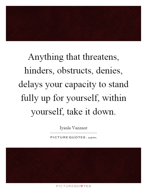 Anything that threatens, hinders, obstructs, denies, delays your capacity to stand fully up for yourself, within yourself, take it down Picture Quote #1