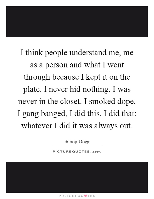 I think people understand me, me as a person and what I went through because I kept it on the plate. I never hid nothing. I was never in the closet. I smoked dope, I gang banged, I did this, I did that; whatever I did it was always out Picture Quote #1