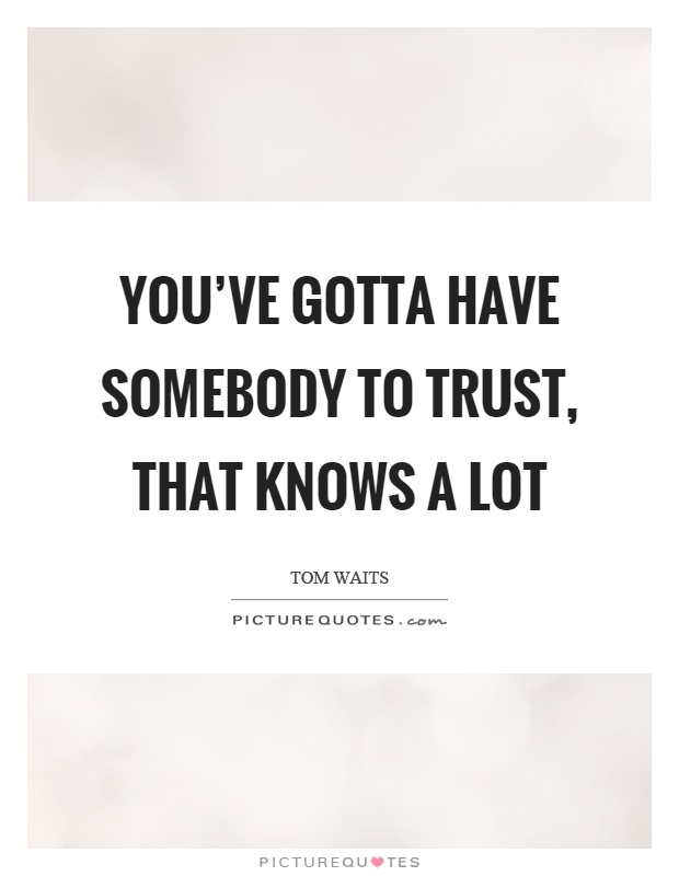 You've gotta have somebody to trust, that knows a lot Picture Quote #1