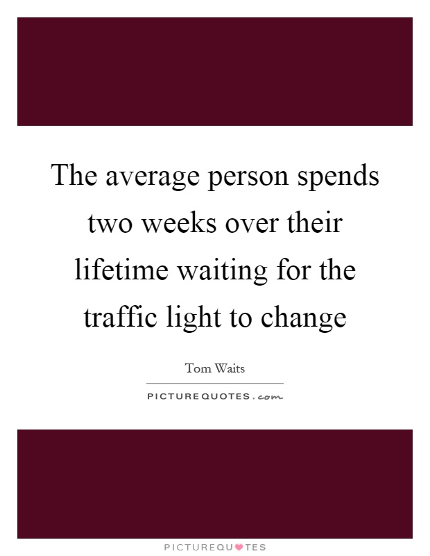 The average person spends two weeks over their lifetime waiting for the traffic light to change Picture Quote #1