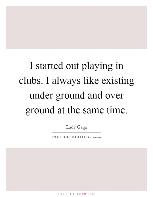 I started out playing in clubs. I always like existing under ground and over ground at the same time Picture Quote #1