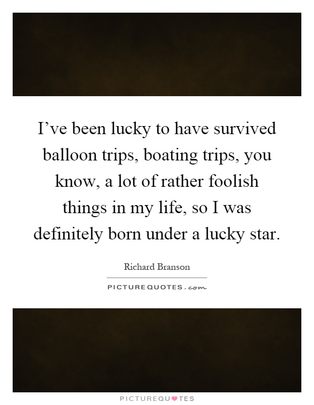 I've been lucky to have survived balloon trips, boating trips, you know, a lot of rather foolish things in my life, so I was definitely born under a lucky star Picture Quote #1