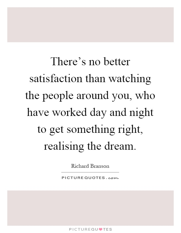 There's no better satisfaction than watching the people around you, who have worked day and night to get something right, realising the dream Picture Quote #1