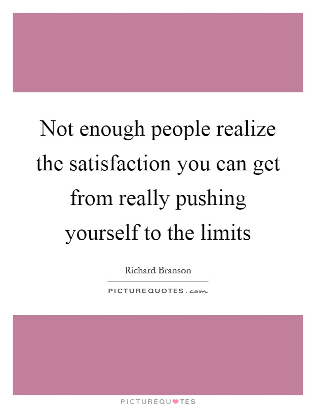 Not enough people realize the satisfaction you can get from really pushing yourself to the limits Picture Quote #1