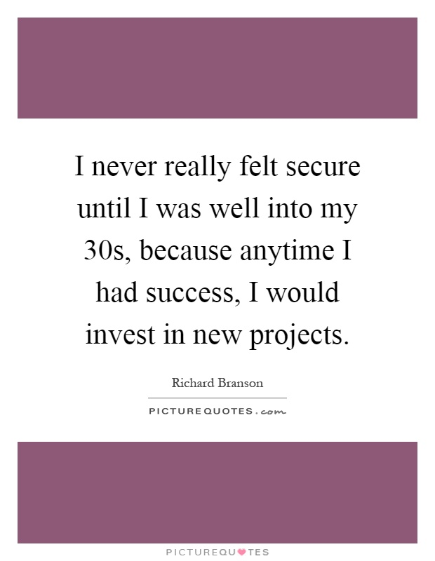 I never really felt secure until I was well into my 30s, because anytime I had success, I would invest in new projects Picture Quote #1