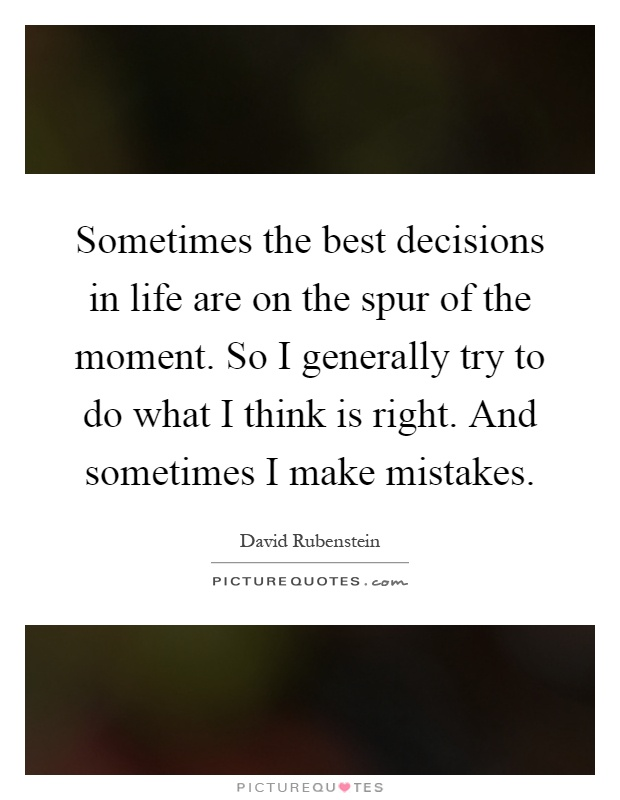 Sometimes the best decisions in life are on the spur of the moment. So I generally try to do what I think is right. And sometimes I make mistakes Picture Quote #1