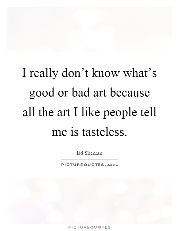 I really don't know what's good or bad art because all the art I like people tell me is tasteless Picture Quote #1