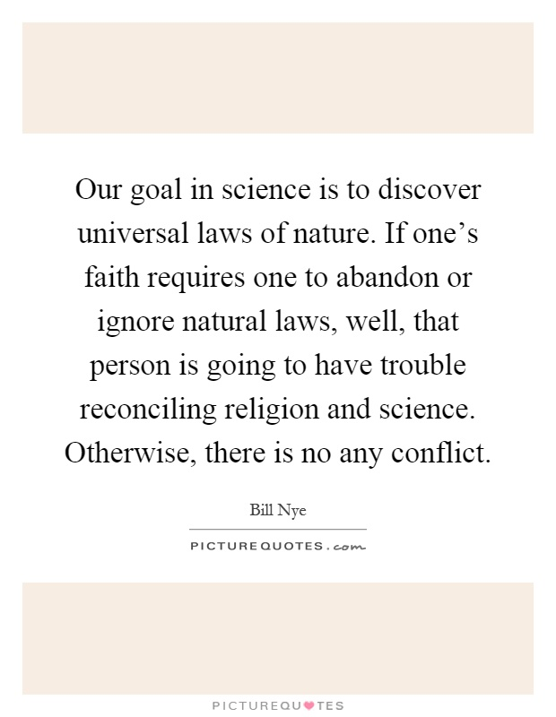 Our goal in science is to discover universal laws of nature. If one's faith requires one to abandon or ignore natural laws, well, that person is going to have trouble reconciling religion and science. Otherwise, there is no any conflict Picture Quote #1