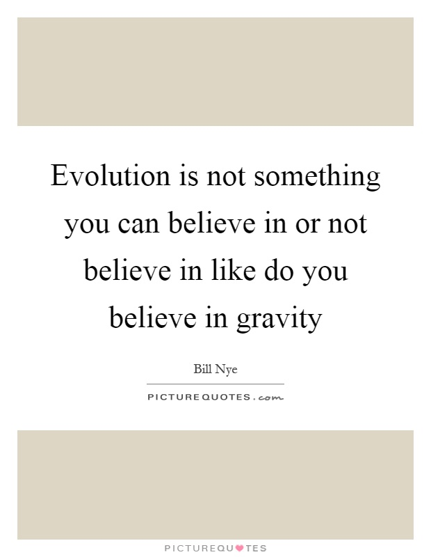 Evolution is not something you can believe in or not believe in like do you believe in gravity Picture Quote #1