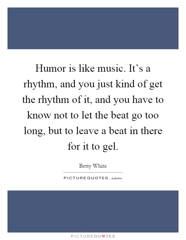 Humor is like music. It's a rhythm, and you just kind of get the rhythm of it, and you have to know not to let the beat go too long, but to leave a beat in there for it to gel Picture Quote #1