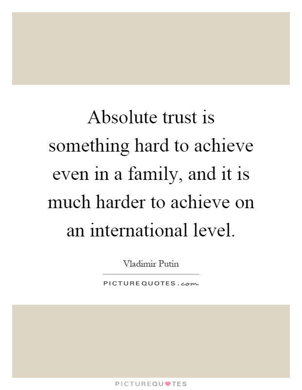 Absolute trust is something hard to achieve even in a family, and it is much harder to achieve on an international level Picture Quote #1