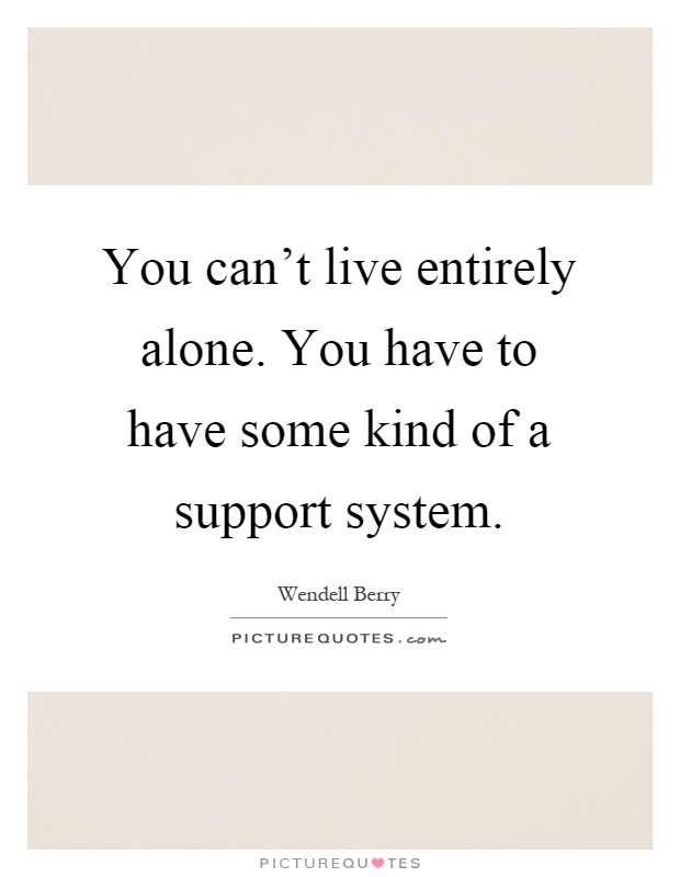 You can't live entirely alone. You have to have some kind of a support system Picture Quote #1