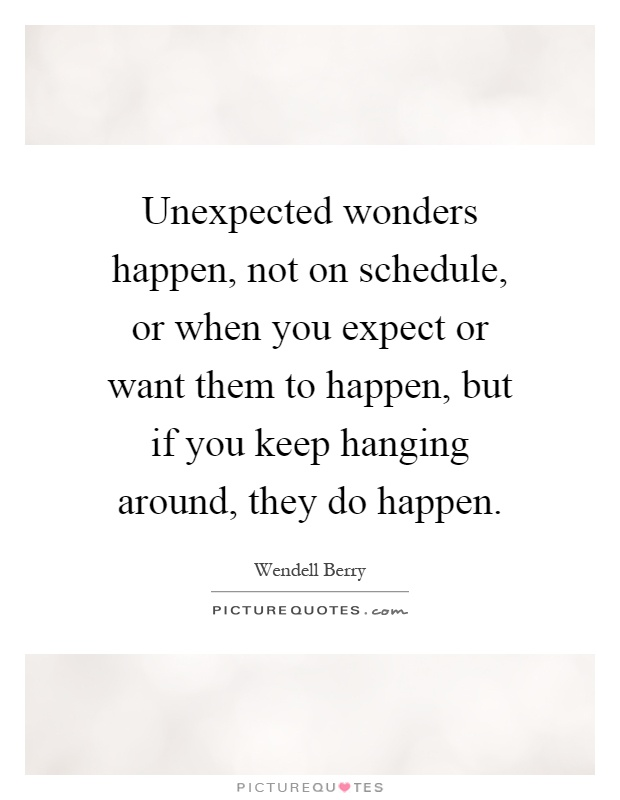 Unexpected wonders happen, not on schedule, or when you expect or want them to happen, but if you keep hanging around, they do happen Picture Quote #1