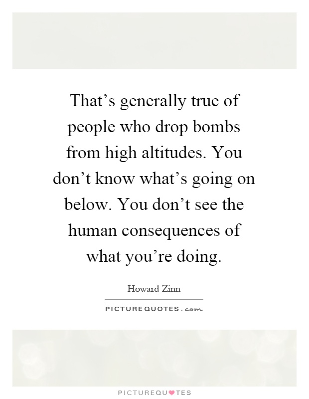 That's generally true of people who drop bombs from high altitudes. You don't know what's going on below. You don't see the human consequences of what you're doing Picture Quote #1