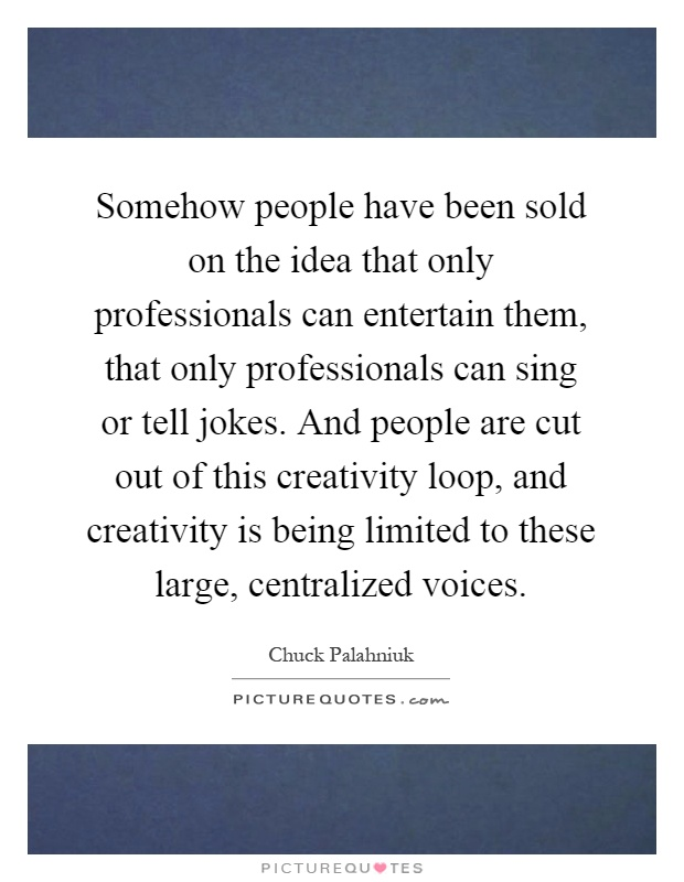 Somehow people have been sold on the idea that only professionals can entertain them, that only professionals can sing or tell jokes. And people are cut out of this creativity loop, and creativity is being limited to these large, centralized voices Picture Quote #1
