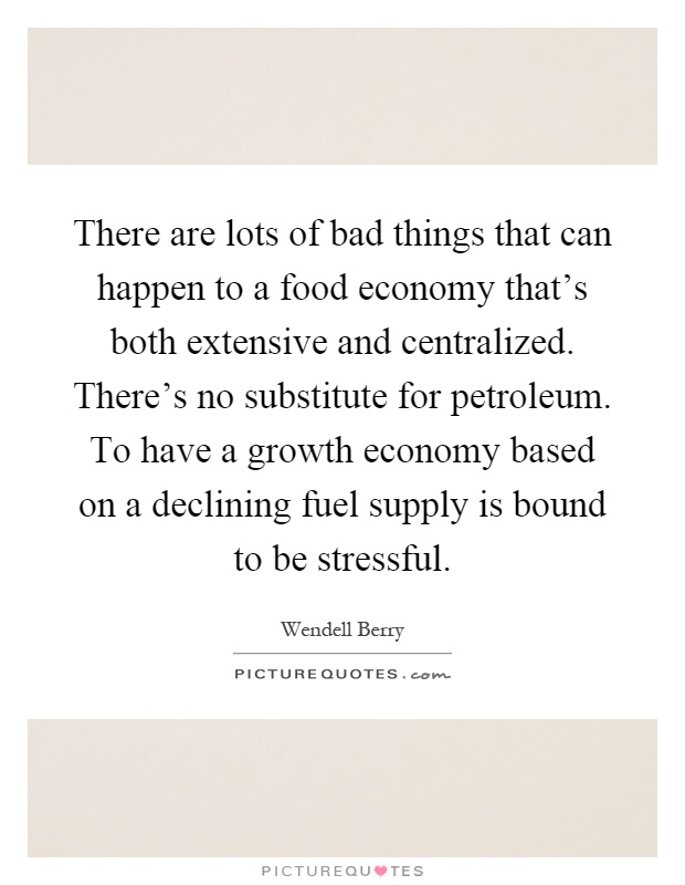 There are lots of bad things that can happen to a food economy that's both extensive and centralized. There's no substitute for petroleum. To have a growth economy based on a declining fuel supply is bound to be stressful Picture Quote #1