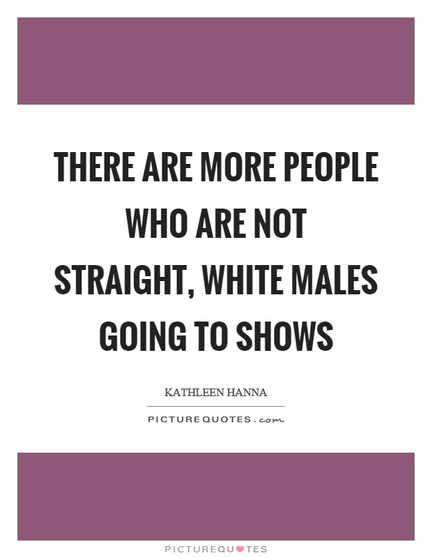 There are more people who are not straight, white males going to shows Picture Quote #1