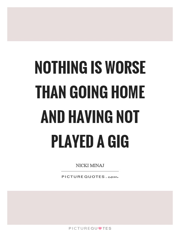 Nothing is worse than going home and having not played a gig Picture Quote #1