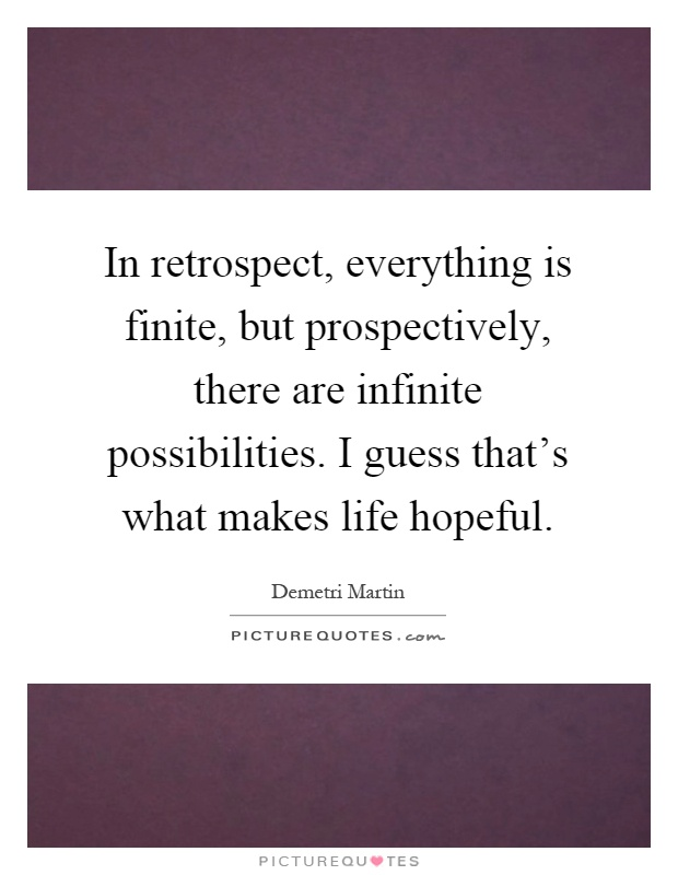 In retrospect, everything is finite, but prospectively, there are infinite possibilities. I guess that's what makes life hopeful Picture Quote #1
