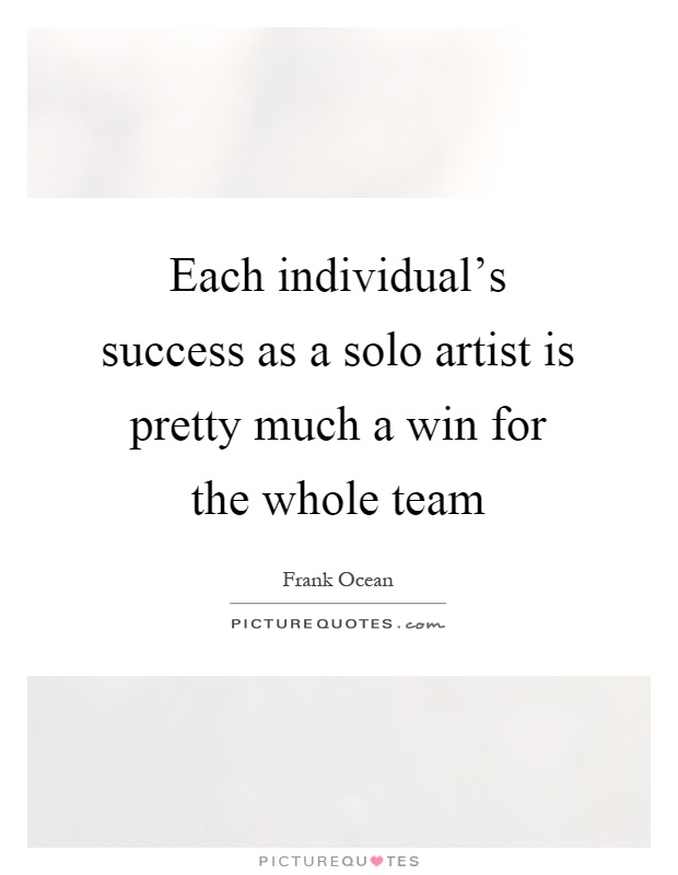 Each individual's success as a solo artist is pretty much a win for the whole team Picture Quote #1