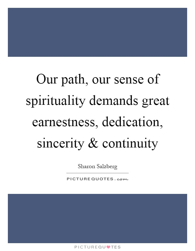 Our path, our sense of spirituality demands great earnestness, dedication, sincerity and continuity Picture Quote #1